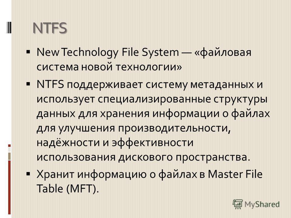 NTFS New Technology File System «файловая система новой технологии» NTFS поддерживает систему метаданных и использует специализированные структуры данных для хранения информации о файлах для улучшения производительности, надёжности и эффективности ис