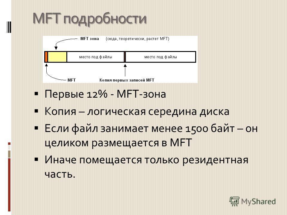 MFT подробности Первые 12% - MFT-зона Копия – логическая середина диска Если файл занимает менее 1500 байт – он целиком размещается в MFT Иначе помещается только резидентная часть.