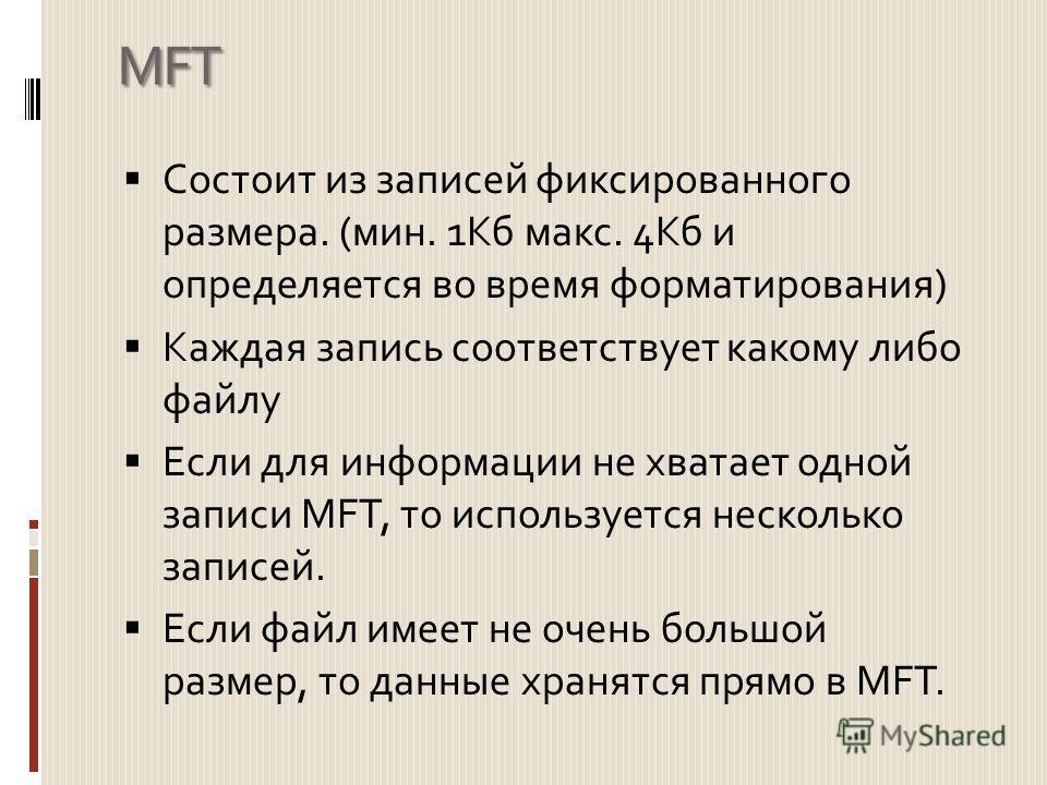 MFT Состоит из записей фиксированного размера. (мин. 1Кб макс. 4Кб и определяется во время форматирования) Каждая запись соответствует какому либо файлу Если для информации не хватает одной записи MFT, то используется несколько записей. Если файл име