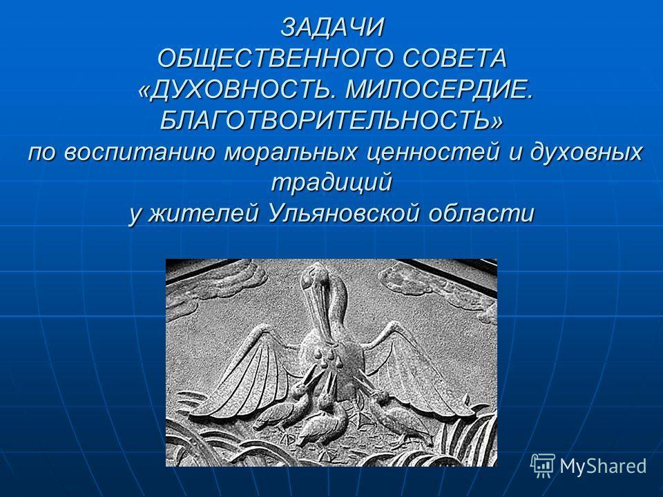 ЗАДАЧИ ОБЩЕСТВЕННОГО СОВЕТА «ДУХОВНОСТЬ. МИЛОСЕРДИЕ. БЛАГОТВОРИТЕЛЬНОСТЬ» по воспитанию моральных ценностей и духовных традиций у жителей Ульяновской области
