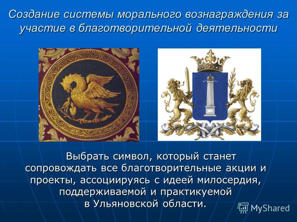 Создание системы морального вознаграждения за участие в благотворительной деятельности Выбрать символ, который станет сопровождать все благотворительные акции и проекты, ассоциируясь с идеей милосердия, поддерживаемой и практикуемой в Ульяновской обл