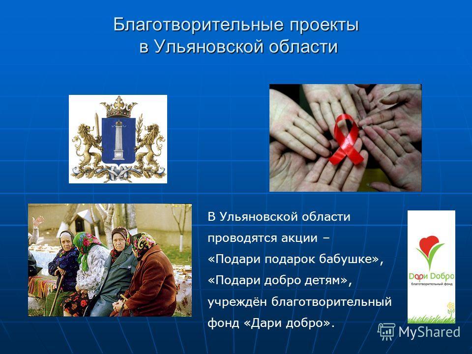 Благотворительные проекты в Ульяновской области В Ульяновской области проводятся акции – «Подари подарок бабушке», «Подари добро детям», учреждён благотворительный фонд «Дари добро».