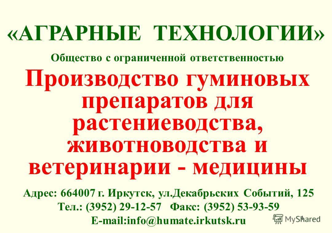 1 Адрес: 664007 г. Иркутск, ул.Декабрьских Событий, 125 Тел.: (3952) 29-12-57 Факс: (3952) 53-93-59 E-mail:info@humate.irkutsk.ru Общество с ограниченной ответственностью Производство гуминовых препаратов для растениеводства, животноводства и ветерин