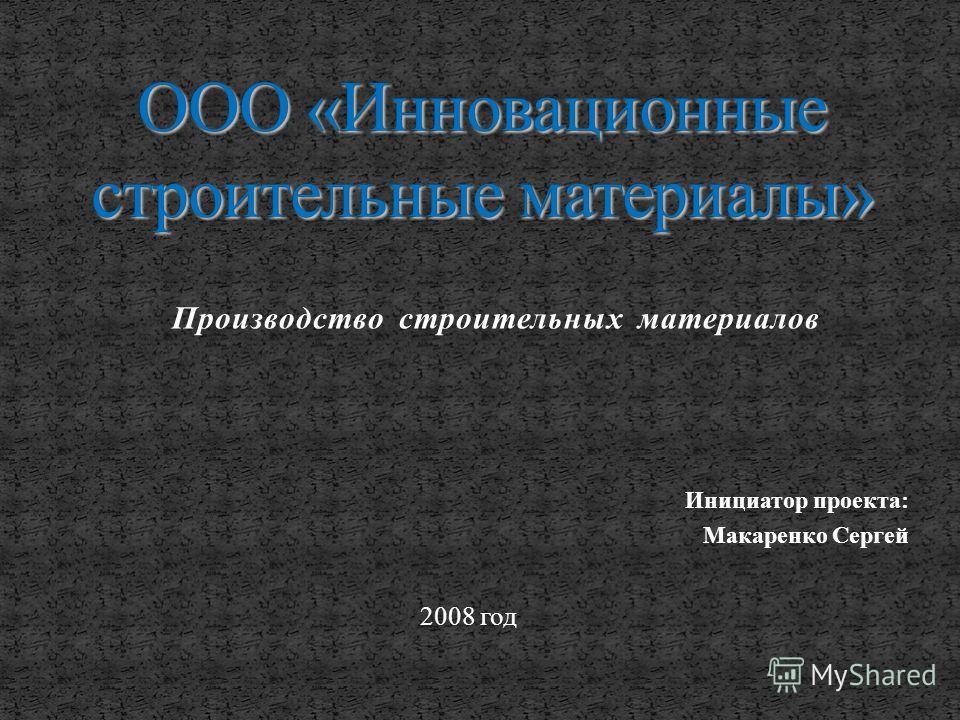 Производство строительных материалов Инициатор проекта: Макаренко Сергей 2008 год