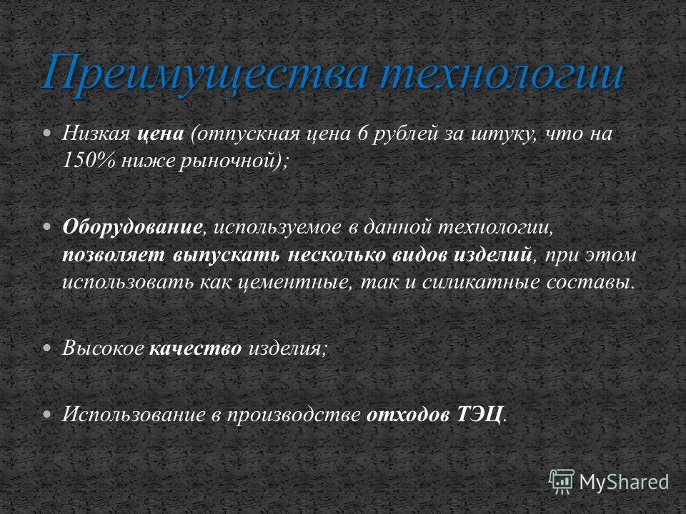 Низкая цена (отпускная цена 6 рублей за штуку, что на 150% ниже рыночной); Оборудование, используемое в данной технологии, позволяет выпускать несколько видов изделий, при этом использовать как цементные, так и силикатные составы. Высокое качество из