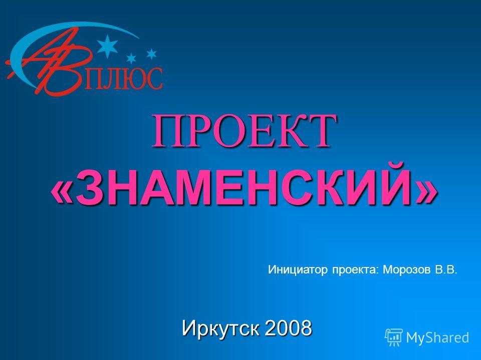 ПРОЕКТ «ЗНАМЕНСКИЙ» Иркутск 2008 Инициатор проекта: Морозов В.В.