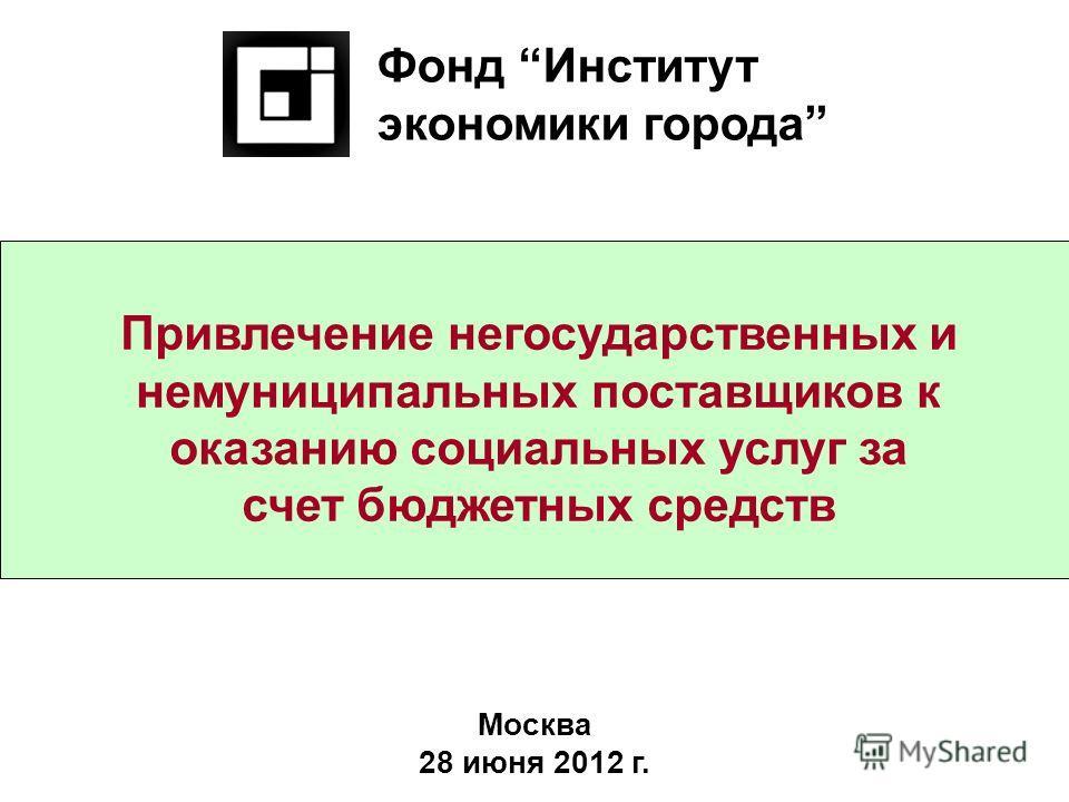 Привлечение негосударственных и немуниципальных поставщиков к оказанию социальных услуг за счет бюджетных средств Фонд Институт экономики города Москва 28 июня 2012 г.