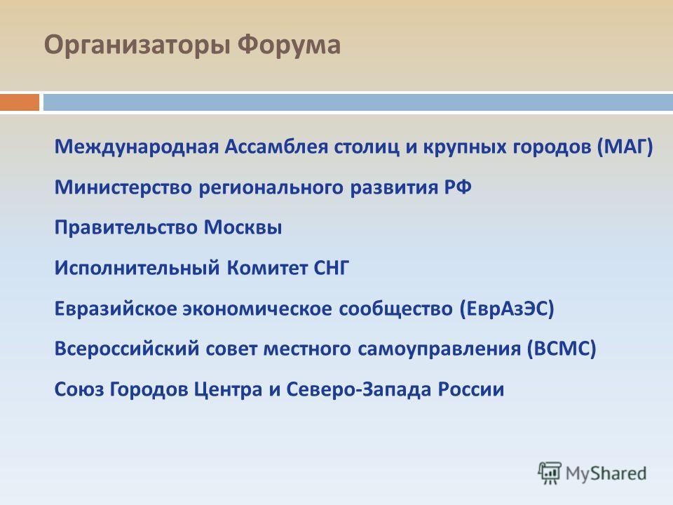 Организаторы Форума Международная Ассамблея столиц и крупных городов (МАГ) Министерство регионального развития РФ Правительство Москвы Исполнительный Комитет СНГ Евразийское экономическое сообщество (ЕврАзЭС) Всероссийский совет местного самоуправлен
