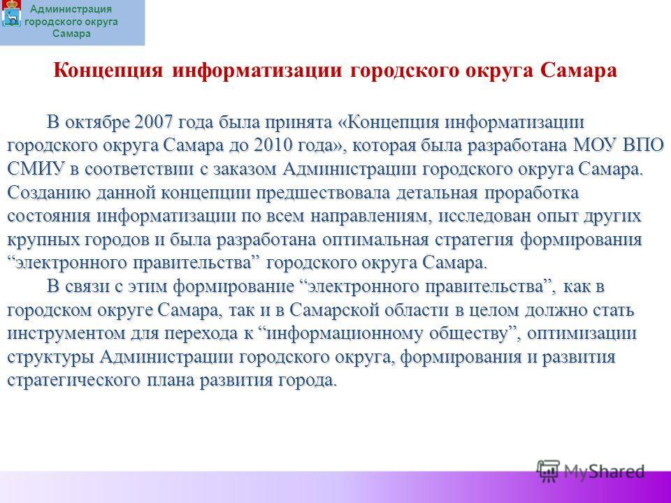 Администрация городского округа Самара Концепция информатизации городского округа Самара В октябре 2007 года была принята «Концепция информатизации городского округа Самара до 2010 года», которая была разработана МОУ ВПО СМИУ в соответствии с заказом