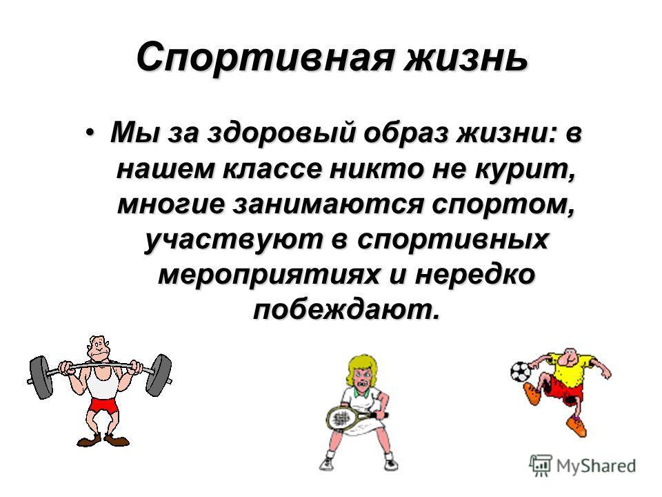 Спортивная жизнь Мы за здоровый образ жизни: в нашем классе никто не курит, многие занимаются спортом, участвуют в спортивных мероприятиях и нередко побеждают.Мы за здоровый образ жизни: в нашем классе никто не курит, многие занимаются спортом, участ