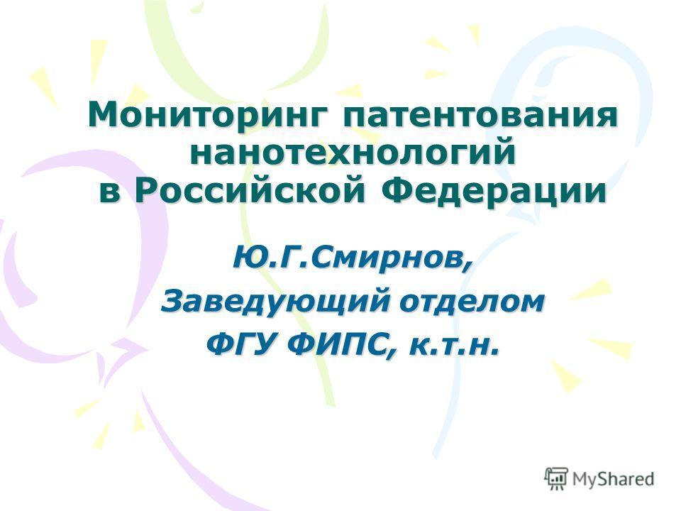 Мониторинг патентования нанотехнологий в Российской Федерации Ю.Г.Смирнов, Заведующий отделом ФГУ ФИПС, к.т.н.