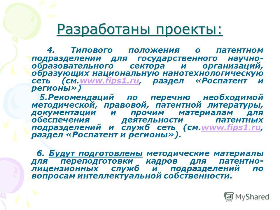 Разработаны проекты: 4. Типового положения о патентном подразделении для государственного научно- образовательного сектора и организаций, образующих национальную нанотехнологическую сеть (см.www.fips1.ru, раздел «Роспатент и регионы»)www.fips1.ru 5.Р