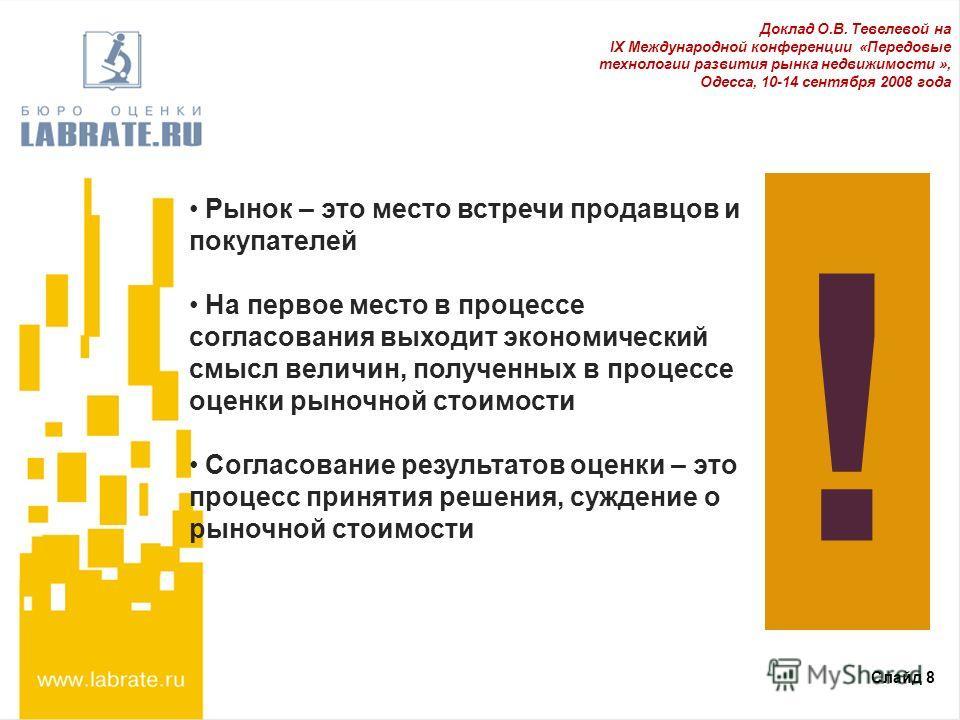 Слайд 8 Доклад О.В. Тевелевой на IX Международной конференции «Передовые технологии развития рынка недвижимости », Одесса, 10-14 сентября 2008 года ! Рынок – это место встречи продавцов и покупателей На первое место в процессе согласования выходит эк