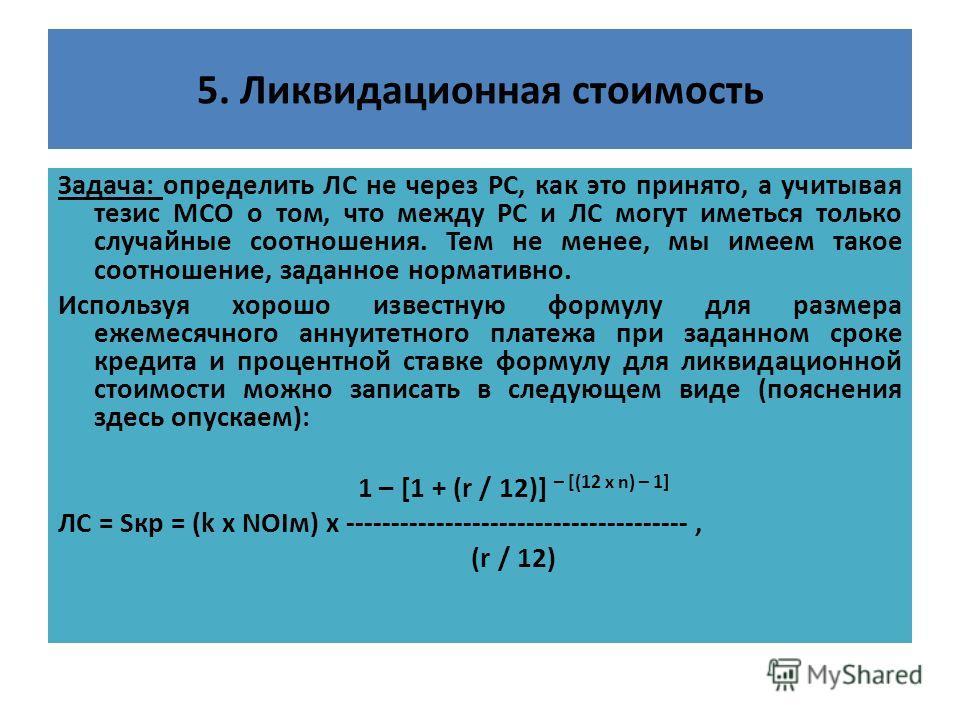 5. Ликвидационная стоимость Задача: определить ЛС не через РС, как это принято, а учитывая тезис МСО о том, что между РС и ЛС могут иметься только случайные соотношения. Тем не менее, мы имеем такое соотношение, заданное нормативно. Используя хорошо