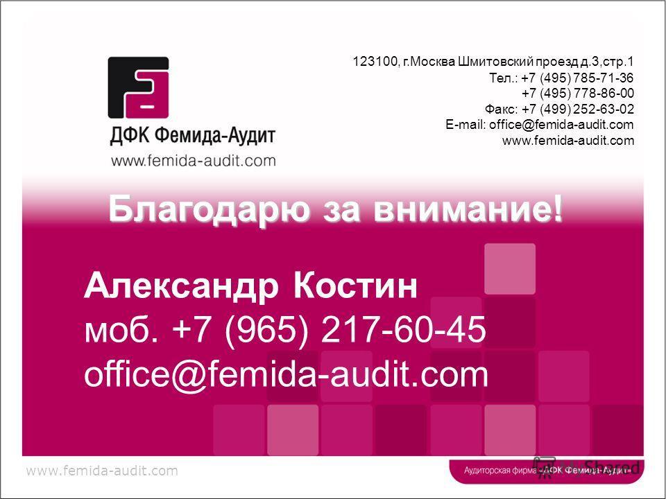 www.femida-audit.com 123100, г.Москва Шмитовский проезд д.3,стр.1 Тел.: +7 (495) 785-71-36 +7 (495) 778-86-00 Факс: +7 (499) 252-63-02 E-mail: office@femida-audit.com www.femida-audit.com Благодарю за внимание! Александр Костин моб. +7 (965) 217-60-4
