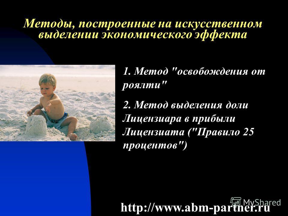Методы, построенные на искусственном выделении экономического эффекта http://www.abm-partner.ru 1. Метод освобождения от роялти 2. Метод выделения доли Лицензиара в прибыли Лицензиата (Правило 25 процентов)