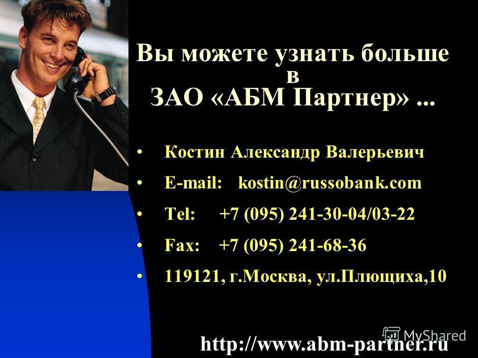 Вы можете узнать больше в ЗАО «АБМ Партнер»... Костин Александр Валерьевич E-mail: kostin@russobank.com Tel: +7 (095) 241-30-04/03-22 Fax: +7 (095) 241-68-36 119121, г.Москва, ул.Плющиха,10 http://www.abm-partner.ru