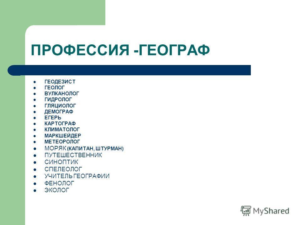 ПРОФЕССИЯ -ГЕОГРАФ ГЕОДЕЗИСТ ГЕОЛОГ ВУЛКАНОЛОГ ГИДРОЛОГ ГЛЯЦИОЛОГ ДЕМОГРАФ ЕГЕРЬ КАРТОГРАФ КЛИМАТОЛОГ МАРКШЕЙДЕР МЕТЕОРОЛОГ МОРЯК (КАПИТАН, ШТУРМАН) ПУТЕШЕСТВЕННИК СИНОПТИК СПЕЛЕОЛОГ УЧИТЕЛЬ ГЕОГРАФИИ ФЕНОЛОГ ЭКОЛОГ