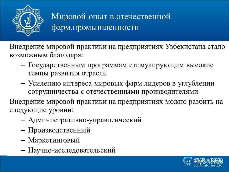 Мировой опыт в отечественной фарм.промышленности Внедрение мировой практики на предприятиях Узбекистана стало возможным благодаря: – Государственным программам стимулирующим высокие темпы развития отрасли – Усилению интереса мировых фарм.лидеров в уг