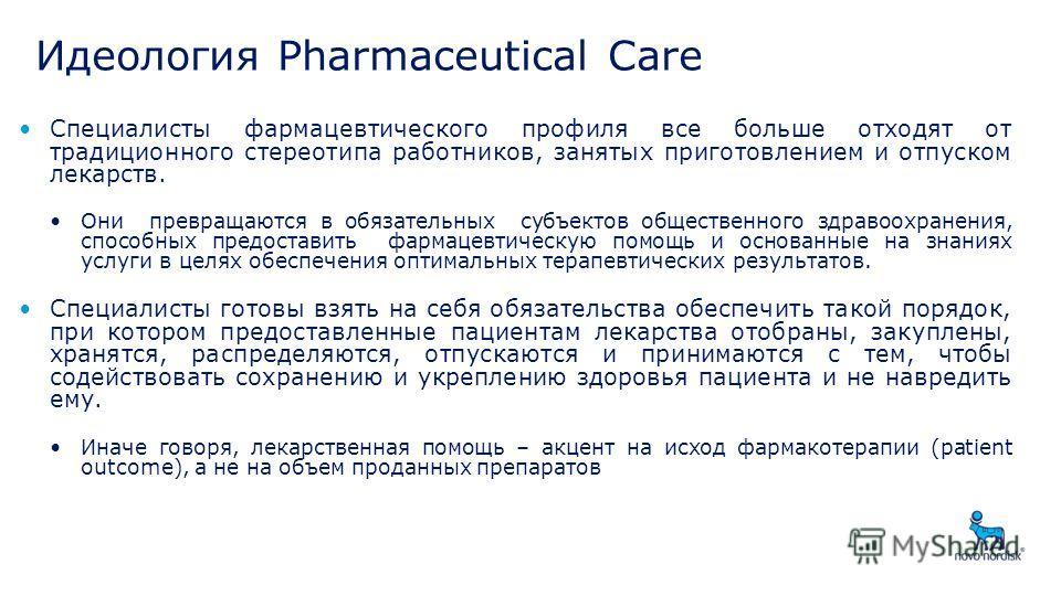 Идеология Pharmaceutical Care Специалисты фармацевтического профиля все больше отходят от традиционного стереотипа работников, занятых приготовлением и отпуском лекарств. Они превращаются в обязательных субъектов общественного здравоохранения, способ