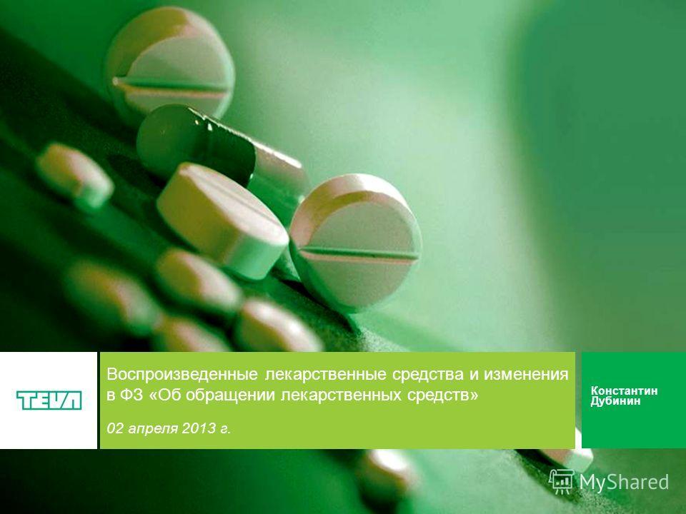 1 Воспроизведенные лекарственные средства и изменения в ФЗ «Об обращении лекарственных средств» 02 апреля 2013 г. Константин Дубинин