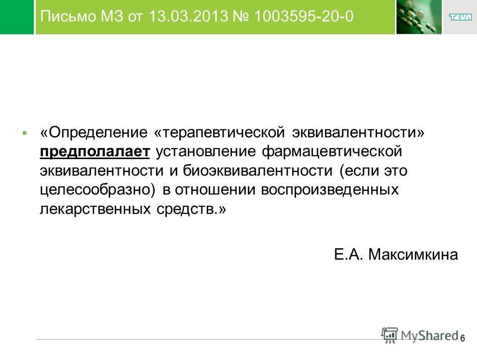 6 Письмо МЗ от 13.03.2013 1003595-20-0 «Определение «терапевтической эквивалентности» предполалает установление фармацевтической эквивалентности и биоэквивалентности (если это целесообразно) в отношении воспроизведенных лекарственных средств.» Е.А. М