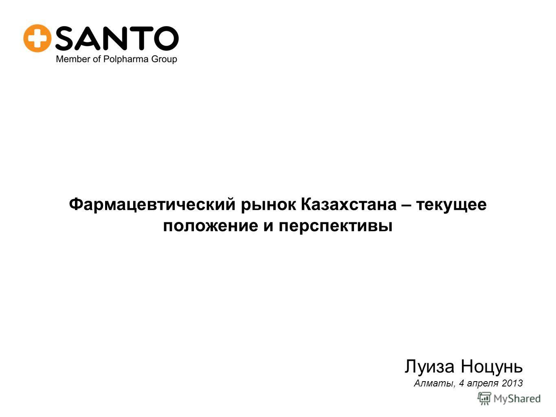 Фармацевтический рынок Казахстана – текущее положение и перспективы Луиза Ноцунь Алматы, 4 апреля 2013