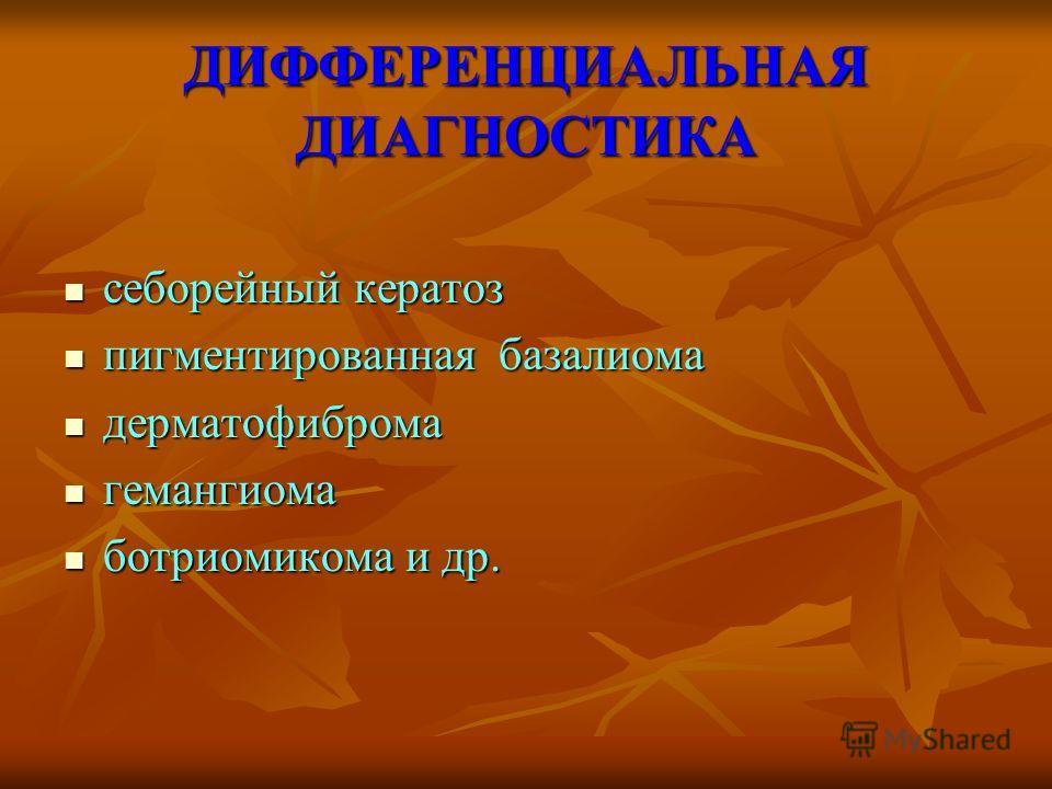 ДИФФЕРЕНЦИАЛЬНАЯ ДИАГНОСТИКА себорейный кератоз себорейный кератоз пигментированная базалиома пигментированная базалиома дерматофиброма дерматофиброма гемангиома гемангиома ботриомикома и др. ботриомикома и др.