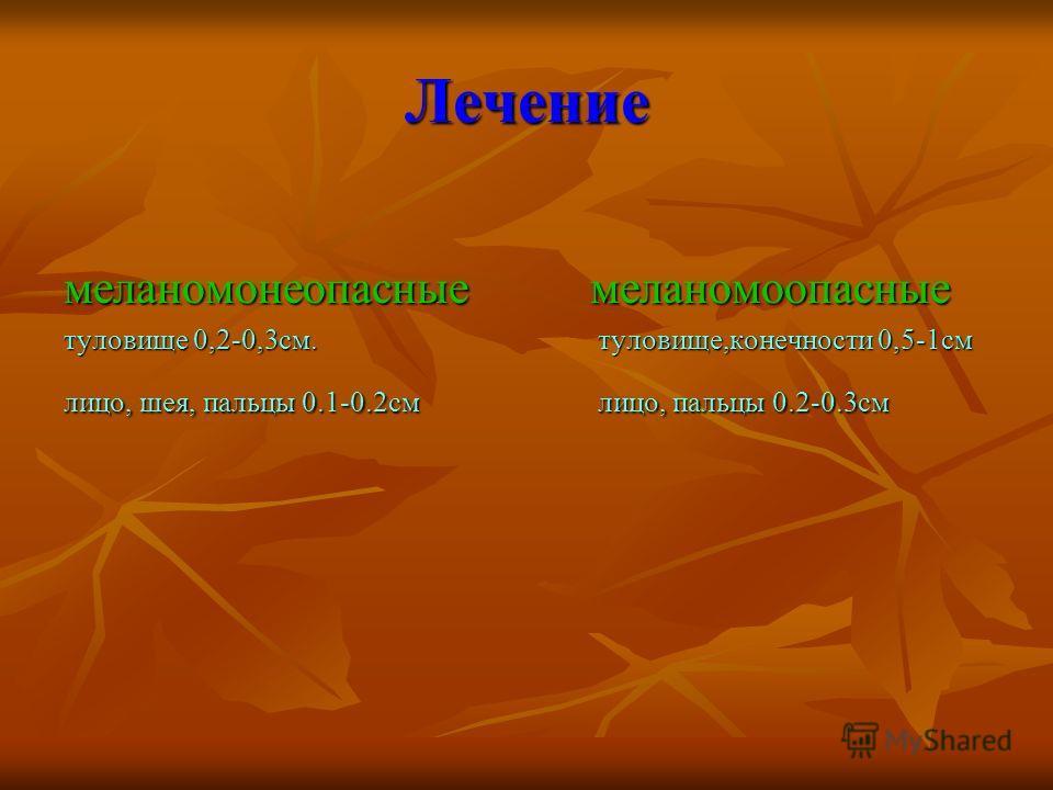 Лечение меланомонеопасные меланомоопасные туловище 0,2-0,3см. туловище,конечности 0,5-1см лицо, шея, пальцы 0.1-0.2см лицо, пальцы 0.2-0.3см