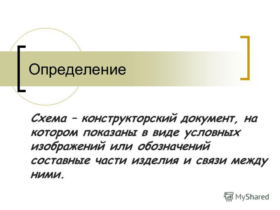 Схема – конструкторский документ, на котором показаны в виде условных изображений или обозначений составные части изделия и связи между ними. Определение