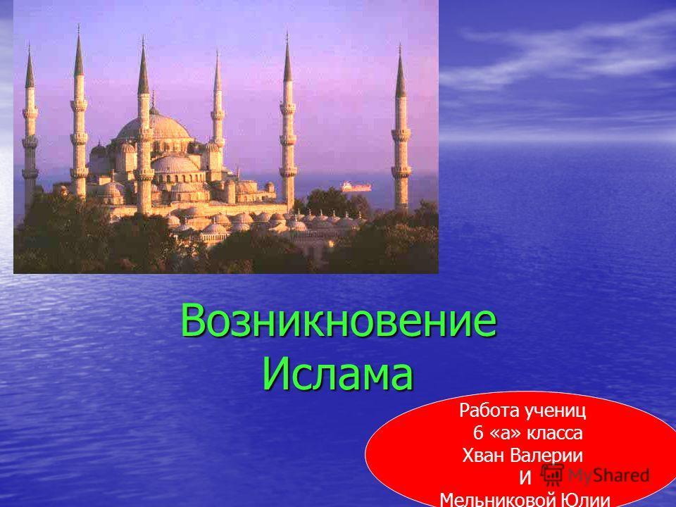 Возникновение Ислама Работа учениц 6 «а» класса Хван Валерии И Мельниковой Юлии