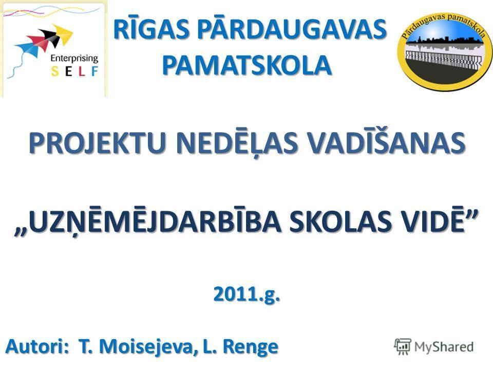 RĪGAS PĀRDAUGAVAS RĪGAS PĀRDAUGAVASPAMATSKOLA PROJEKTU NEDĒĻAS VADĪŠANAS UZŅĒMĒJDARBĪBA SKOLAS VIDĒ 2011.g. Autori: T. Moisejeva, L. Renge