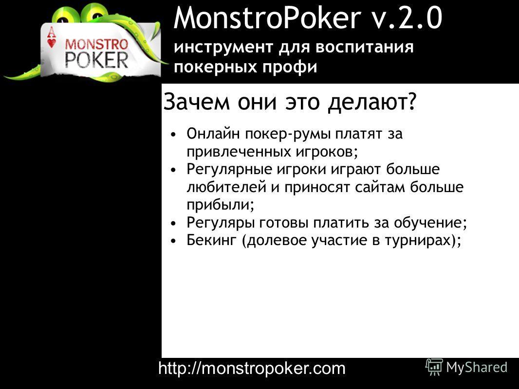 MonstroPoker v.2.0 Онлайн покер-румы платят за привлеченных игроков; Регулярные игроки играют больше любителей и приносят сайтам больше прибыли; Регуляры готовы платить за обучение; Бекинг (долевое участие в турнирах); инструмент для воспитания покер