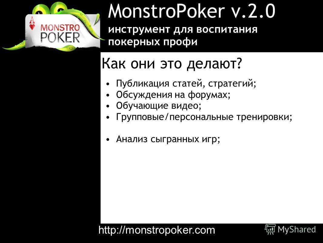 MonstroPoker v.2.0 Публикация статей, стратегий; Обсуждения на форумах; Обучающие видео; Групповые/персональные тренировки; Анализ сыгранных игр; инструмент для воспитания покерных профи Как они это делают? http://monstropoker.com