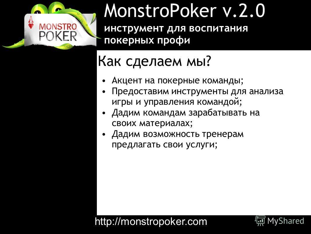 MonstroPoker v.2.0 Акцент на покерные команды; Предоставим инструменты для анализа игры и управления командой; Дадим командам зарабатывать на своих материалах; Дадим возможность тренерам предлагать свои услуги; инструмент для воспитания покерных проф