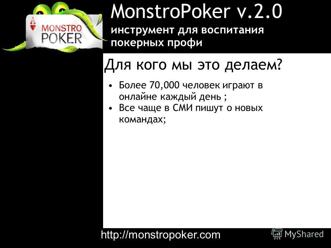 MonstroPoker v.2.0 Более 70,000 человек играют в онлайне каждый день ; Все чаще в СМИ пишут о новых командах; инструмент для воспитания покерных профи Для кого мы это делаем? http://monstropoker.com