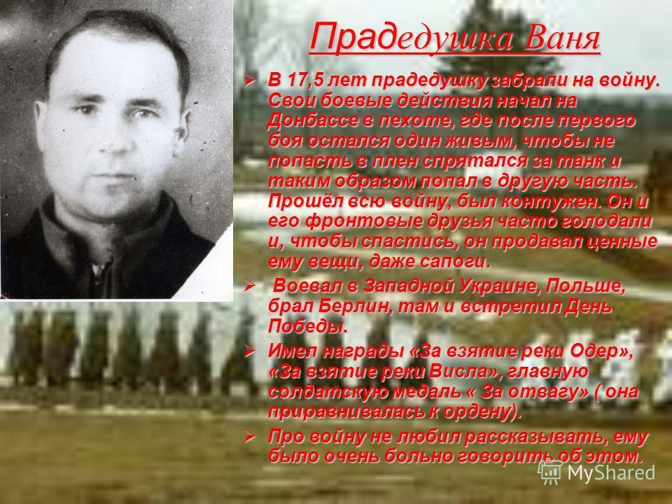 Прад едушка Ваня В 17,5 лет прадедушку забрали на войну. Свои боевые действия начал на Донбассе в пехоте, где после первого боя остался один живым, чтобы не попасть в плен спрятался за танк и таким образом попал в другую часть. Прошёл всю войну, был