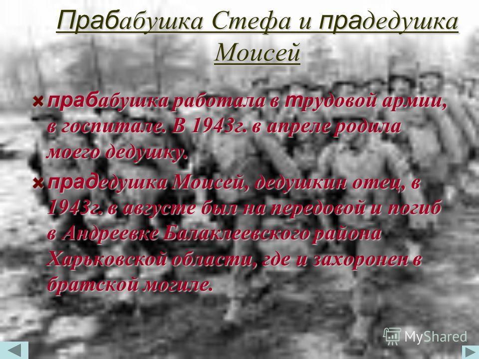 Прабабушка Стефа и прадедушка Моисей прабабушка работала в трудовой армии, в госпитале. В 1943г. в апреле родила моего дедушку. прадедушка Моисей, дедушкин отец, в 1943г. в августе был на передовой и погиб в Андреевке Балаклеевского района Харьковско