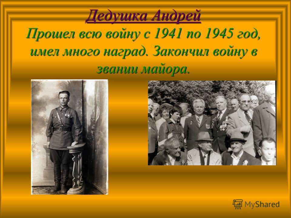 Дедушка Андрей Прошел всю войну с 1941 по 1945 год, имел много наград. Закончил войну в звании майора.
