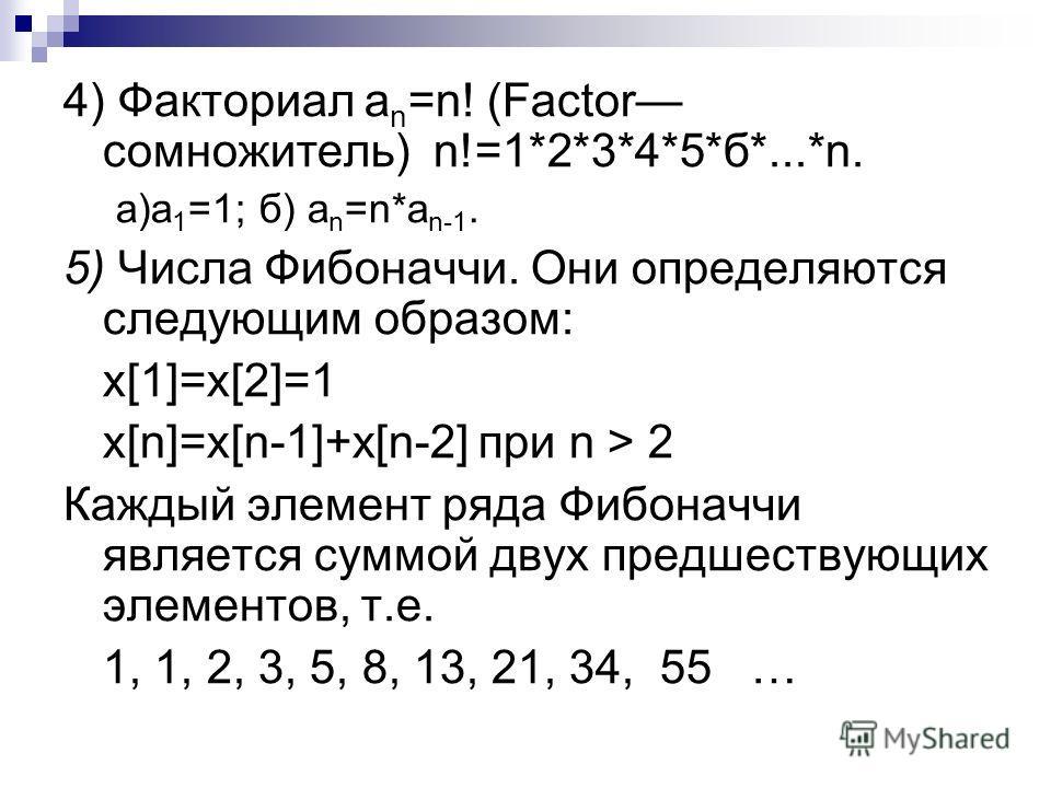 4) Факториал a n =n! (Fасtоr сомножитель) n!=1*2*3*4*5*б*...*n. а)а 1 =1; б) а n =n*а n-1. 5) Числа Фибоначчи. Они определяются следующим образом: x[1]=x[2]=1 x[n]=x[n-1]+x[n-2] при n > 2 Каждый элемент ряда Фибоначчи является суммой двух предшествую