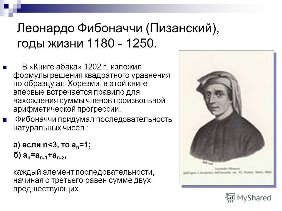 Леонардо Фибоначчи (Пизанский), годы жизни 1180 - 1250. В «Книге абака» 1202 г. изложил формулы решения квадратного уравнения по образцу ал-Хорезми, в этой книге впервые встречается правило для нахождения суммы членов произвольной арифметической прог