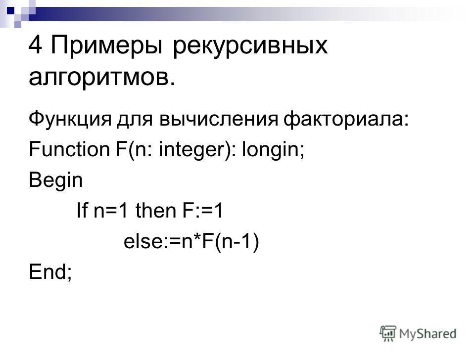 4 Примеры рекурсивных алгоритмов. Функция для вычисления факториала: Function F(n: integer): longin; Веgin If n=1 then F:=1 else:=n*F(n-1) End;