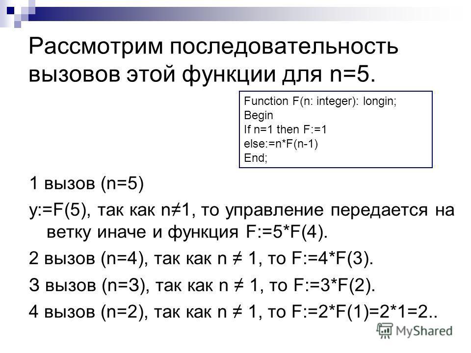 Рассмотрим последовательность вызовов этой функции для n=5. 1 вызов (n=5) у:=F(5), так как n1, то управление передается на ветку иначе и функция F:=5*F(4). 2 вызов (n=4), так как n 1, то F:=4*F(3). З вызов (n=З), так как n 1, то F:=3*F(2). 4 вызов (n
