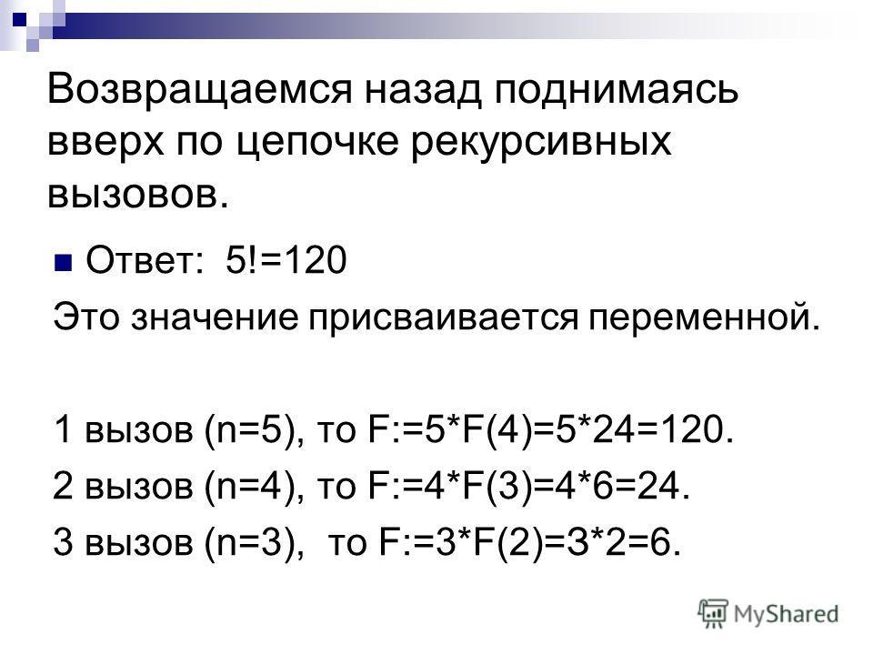 Возвращаемся назад поднимаясь вверх по цепочке рекурсивных вызовов. Ответ: 5!=120 Это значение присваивается переменной. 1 вызов (n=5), то F:=5*F(4)=5*24=120. 2 вызов (n=4), то F:=4*F(3)=4*6=24. 3 вызов (n=3), то F:=3*F(2)=З*2=6.