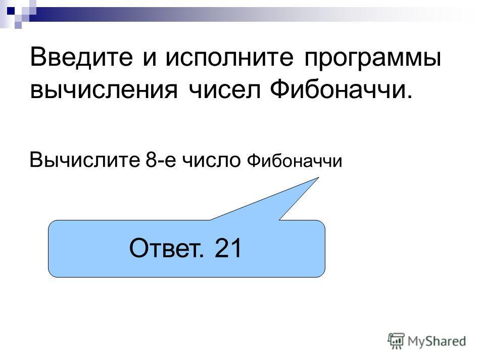 Введите и исполните программы вычисления чисел Фибоначчи. Вычислите 8-е число Фибоначчи Ответ. 21