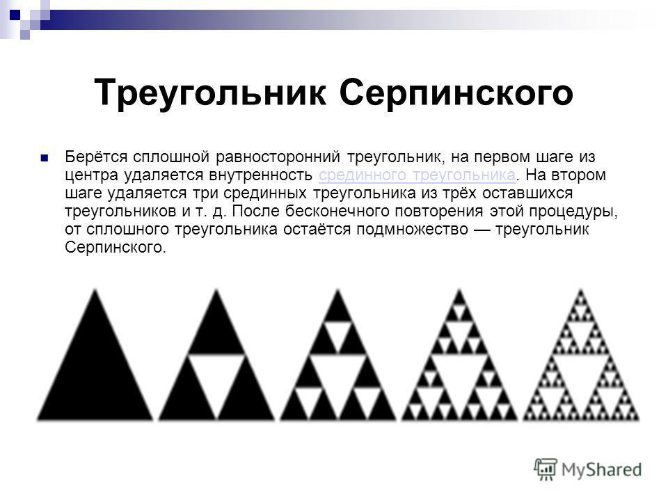 Треугольник Серпинского Берётся сплошной равносторонний треугольник, на первом шаге из центра удаляется внутренность срединного треугольника. На втором шаге удаляется три срединных треугольника из трёх оставшихся треугольников и т. д. После бесконечн