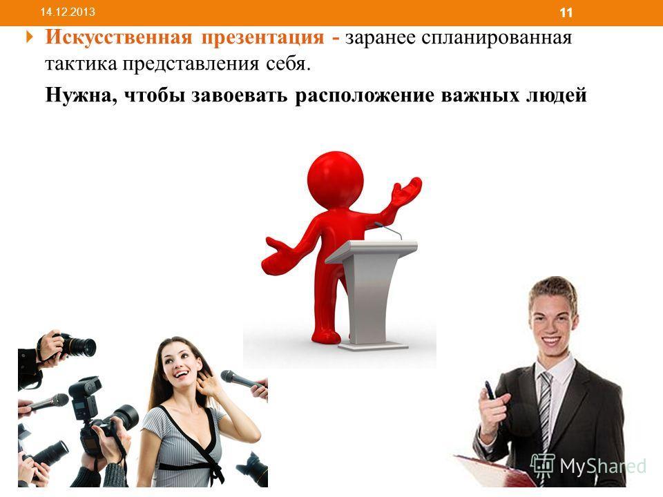 Искусственная презентация - заранее спланированная тактика представления себя. Нужна, чтобы завоевать расположение важных людей 14.12.2013 11