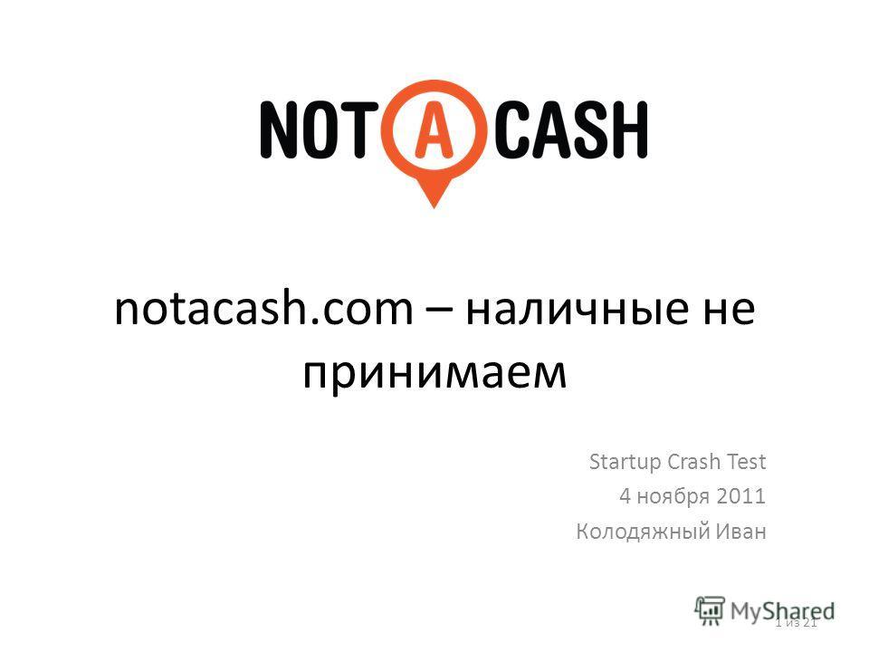 notacash.com – наличные не принимаем Startup Crash Test 4 ноября 2011 Колодяжный Иван 1 из 21