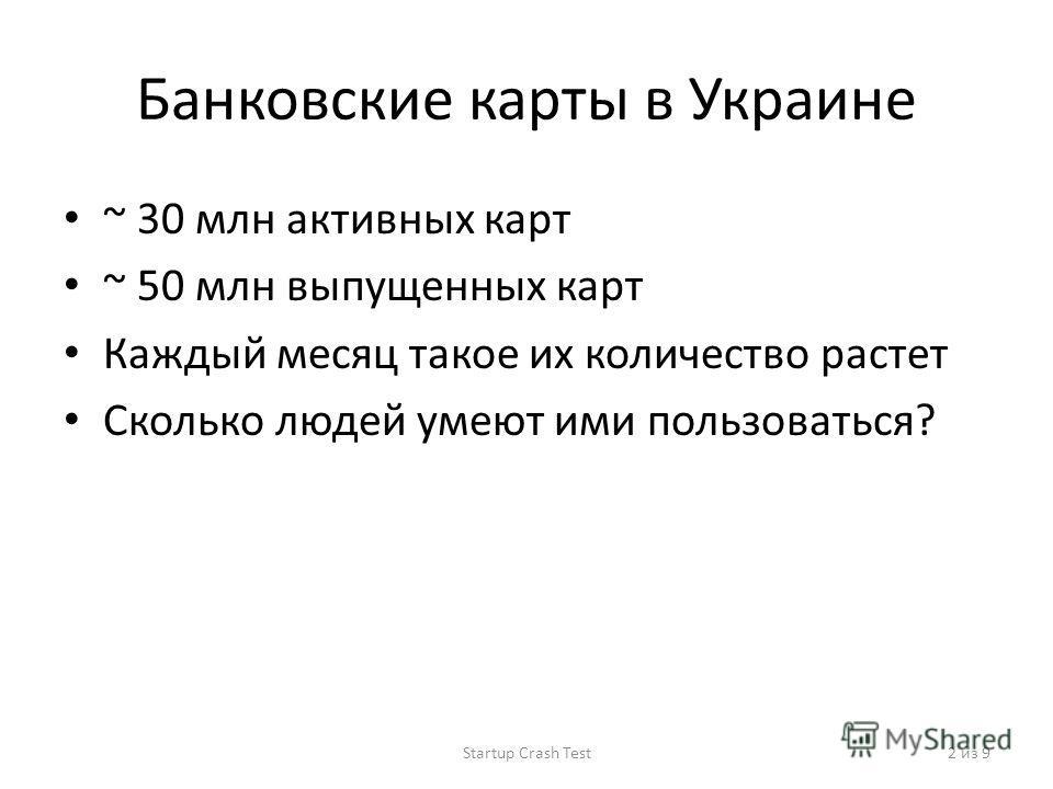 Банковские карты в Украине ~ 30 млн активных карт ~ 50 млн выпущенных карт Каждый месяц такое их количество растет Сколько людей умеют ими пользоваться? Startup Crash Test2 из 9