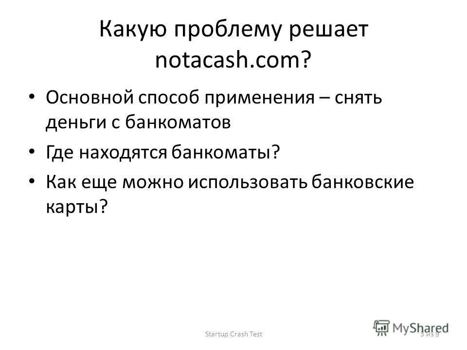 Какую проблему решает notacash.com? Основной способ применения – снять деньги с банкоматов Где находятся банкоматы? Как еще можно использовать банковские карты? Startup Crash Test3 из 9
